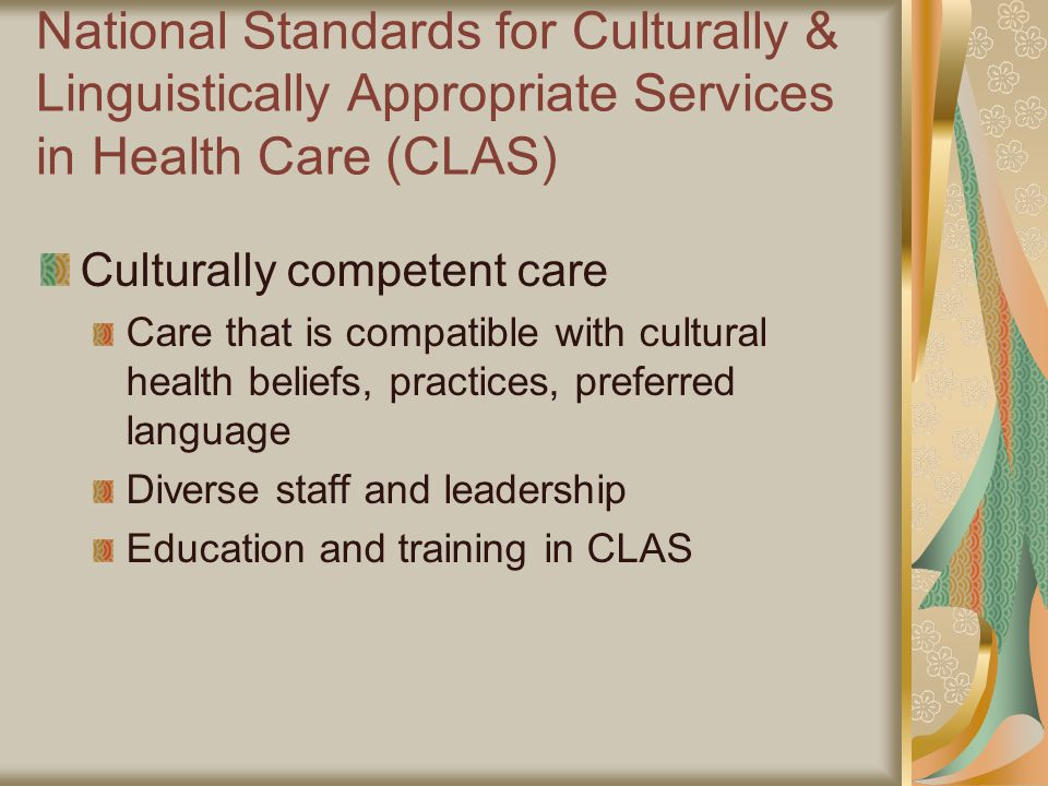 National Standards for Culturally & Linguistically Appropriate Services in Health Care (CLAS) Culturally competent care Care that is compatible with cultural health beliefs, practices, preferred language Diverse staff and leadership Education and training in CLAS