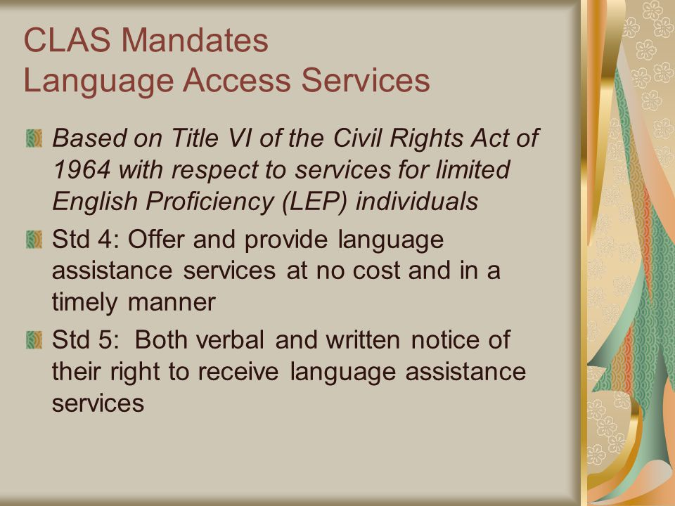 CLAS Mandates Language Access Services Based on Title VI of the Civil Rights Act of 1964 with respect to services for limited English Proficiency (LEP) individuals Std 4: Offer and provide language assistance services at no cost and in a timely manner Std 5: Both verbal and written notice of their right to receive language assistance services