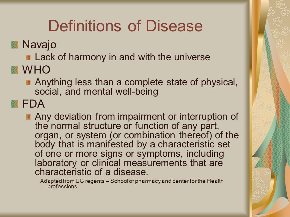 Definitions of Disease Navajo Lack of harmony in and with the universe WHO Anything less than a complete state of physical, social, and mental well-being FDA Any deviation from impairment or interruption of the normal structure or function of any part, organ, or system (or combination thereof) of the body that is manifested by a characteristic set of one or more signs or symptoms, including laboratory or clinical measurements that are characteristic of a disease.