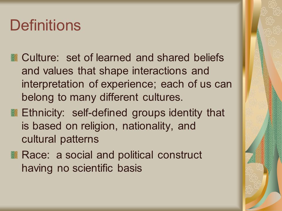 Definitions Culture: set of learned and shared beliefs and values that shape interactions and interpretation of experience; each of us can belong to many different cultures.