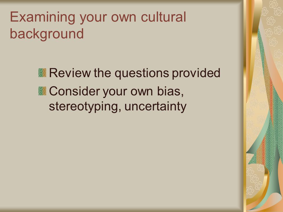 Examining your own cultural background Review the questions provided Consider your own bias, stereotyping, uncertainty