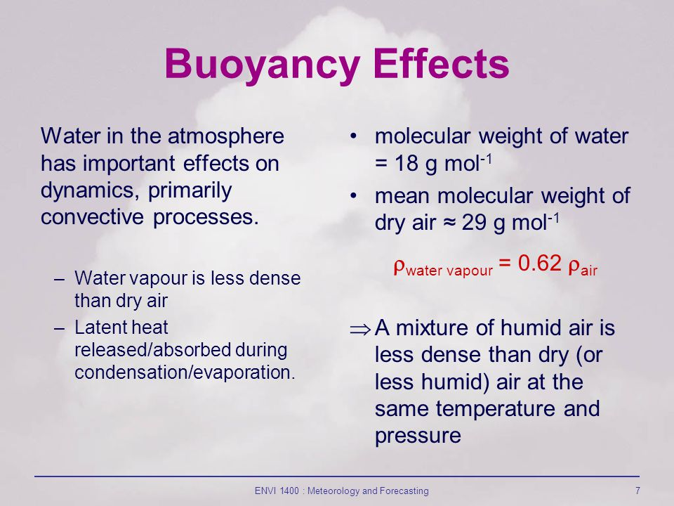 ENVI 1400 : Meteorology and Forecasting7 Buoyancy Effects Water in the atmosphere has important effects on dynamics, primarily convective processes.