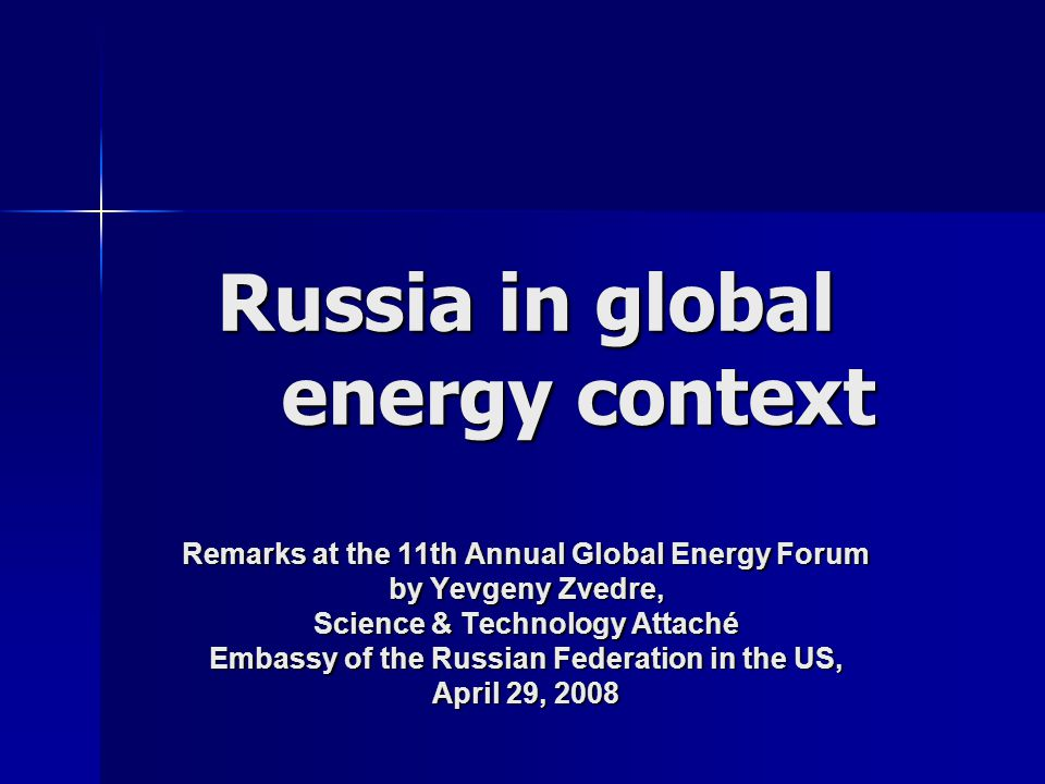 Russia in global energy context Remarks at the 11th Annual Global Energy Forum by Yevgeny Zvedre, Science & Technology Attaché Embassy of the Russian Federation in the US, April 29, 2008