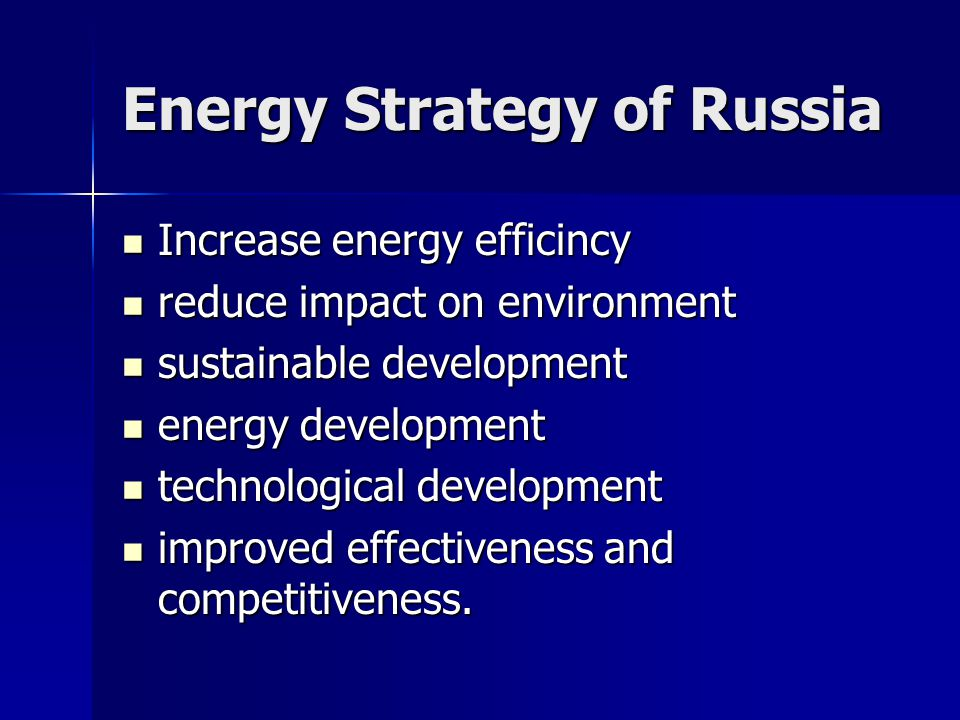 Energy Strategy of Russia Increase energy efficincy Increase energy efficincy reduce impact on environment reduce impact on environment sustainable development sustainable development energy development energy development technological development technological development improved effectiveness and competitiveness.
