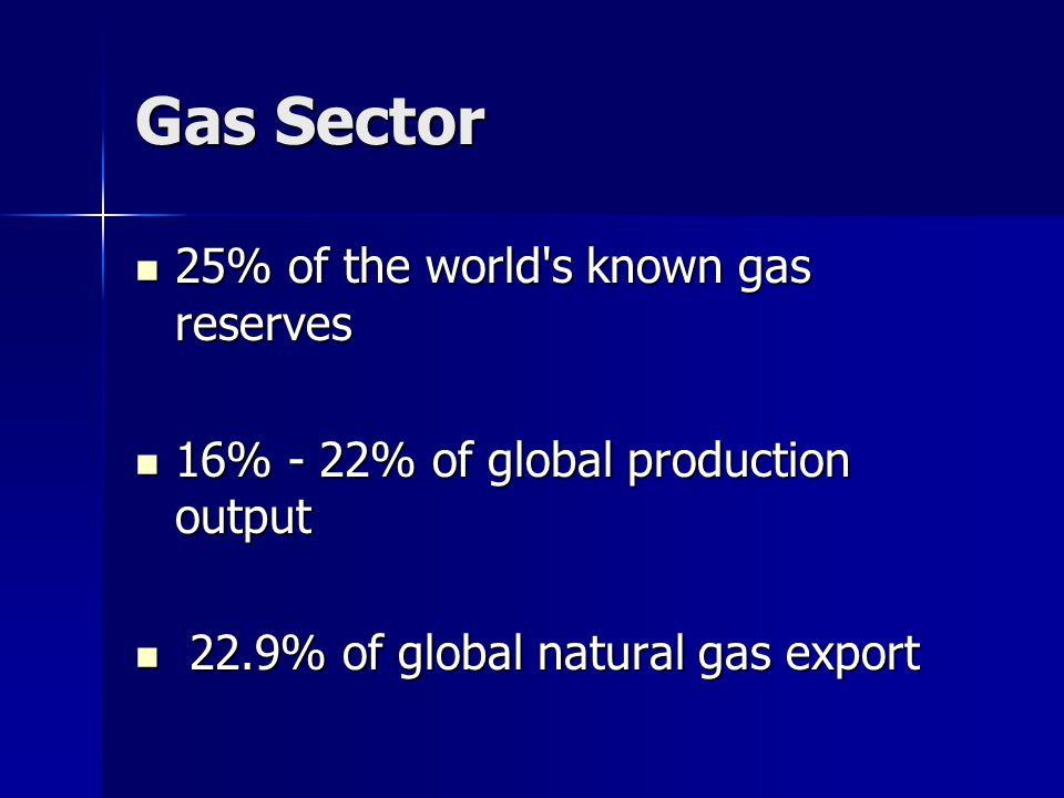 Gas Sector 25% of the world s known gas reserves 25% of the world s known gas reserves 16% - 22% of global production output 16% - 22% of global production output 22.9% of global natural gas export 22.9% of global natural gas export
