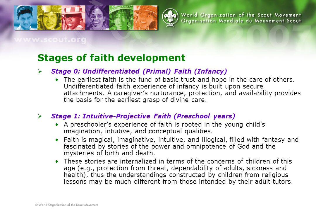 Stages of faith development  Stage 0: Undifferentiated (Primal) Faith (Infancy) The earliest faith is the fund of basic trust and hope in the care of others.