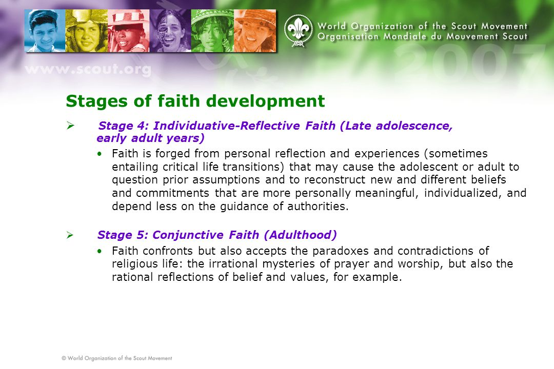 Stages of faith development  Stage 4: Individuative-Reflective Faith (Late adolescence, early adult years) Faith is forged from personal reflection and experiences (sometimes entailing critical life transitions) that may cause the adolescent or adult to question prior assumptions and to reconstruct new and different beliefs and commitments that are more personally meaningful, individualized, and depend less on the guidance of authorities.