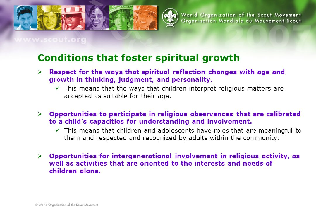 Conditions that foster spiritual growth  Respect for the ways that spiritual reflection changes with age and growth in thinking, judgment, and personality.