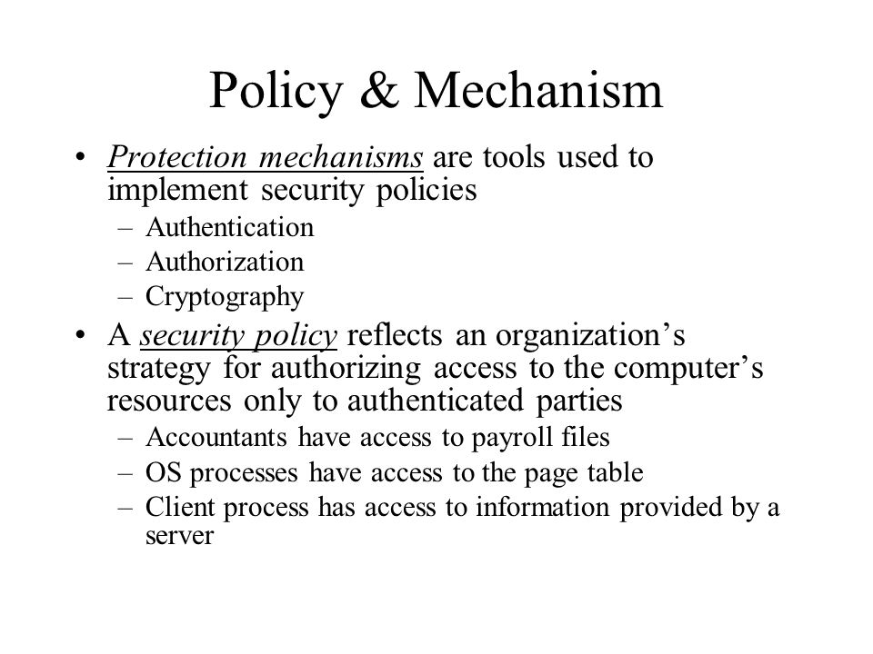 Policy & Mechanism Protection mechanisms are tools used to implement security policies –Authentication –Authorization –Cryptography A security policy reflects an organization's strategy for authorizing access to the computer's resources only to authenticated parties –Accountants have access to payroll files –OS processes have access to the page table –Client process has access to information provided by a server