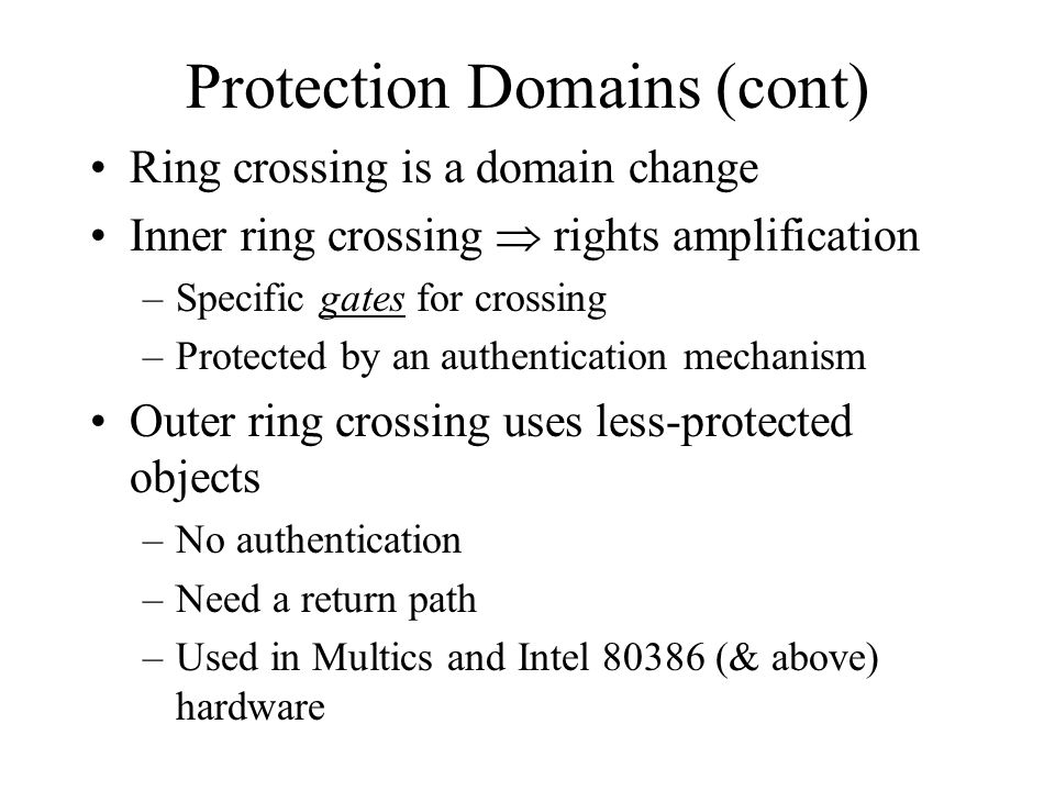 Protection Domains (cont) Ring crossing is a domain change Inner ring crossing  rights amplification –Specific gates for crossing –Protected by an authentication mechanism Outer ring crossing uses less-protected objects –No authentication –Need a return path –Used in Multics and Intel (& above) hardware