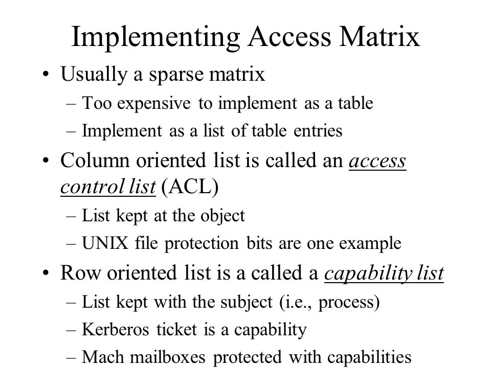 Implementing Access Matrix Usually a sparse matrix –Too expensive to implement as a table –Implement as a list of table entries Column oriented list is called an access control list (ACL) –List kept at the object –UNIX file protection bits are one example Row oriented list is a called a capability list –List kept with the subject (i.e., process) –Kerberos ticket is a capability –Mach mailboxes protected with capabilities