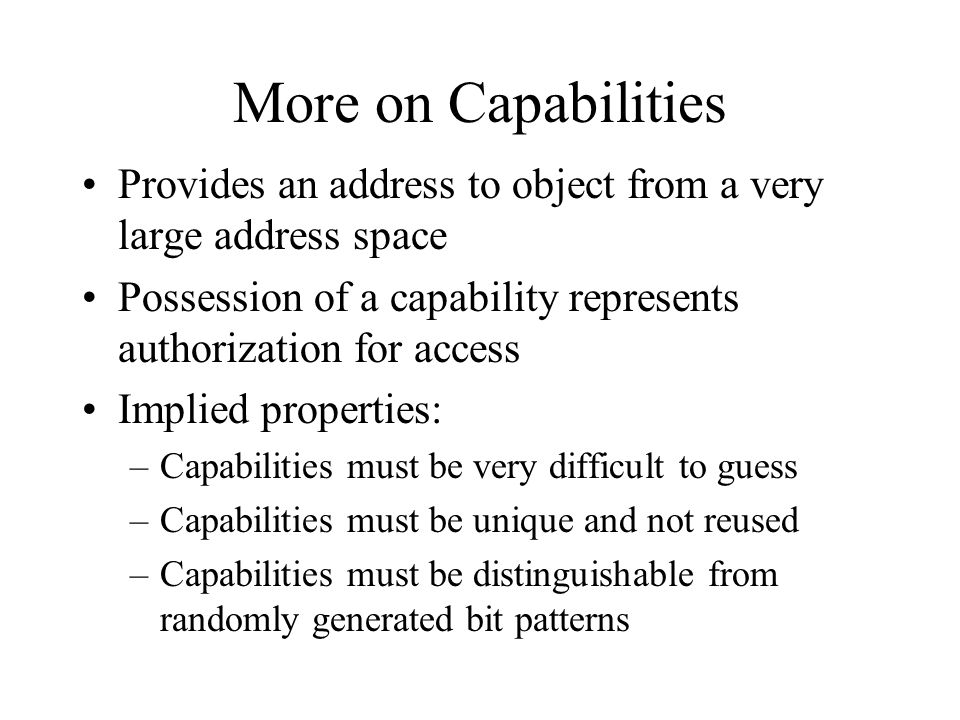 More on Capabilities Provides an address to object from a very large address space Possession of a capability represents authorization for access Implied properties: –Capabilities must be very difficult to guess –Capabilities must be unique and not reused –Capabilities must be distinguishable from randomly generated bit patterns