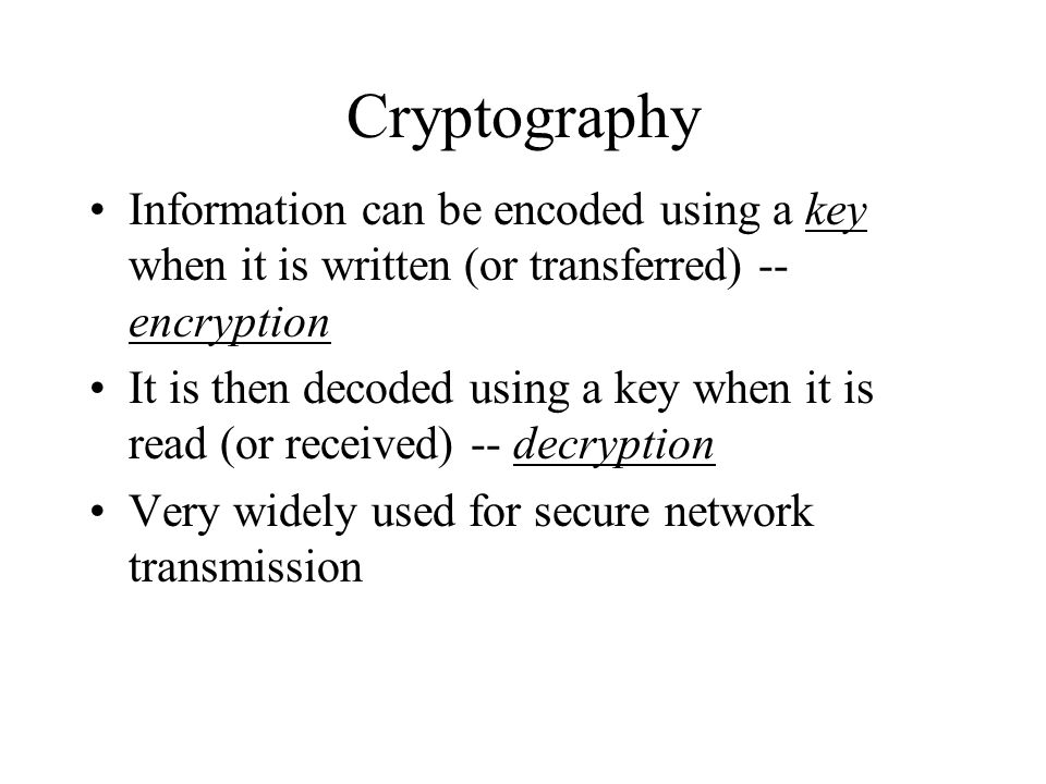 Cryptography Information can be encoded using a key when it is written (or transferred) -- encryption It is then decoded using a key when it is read (or received) -- decryption Very widely used for secure network transmission