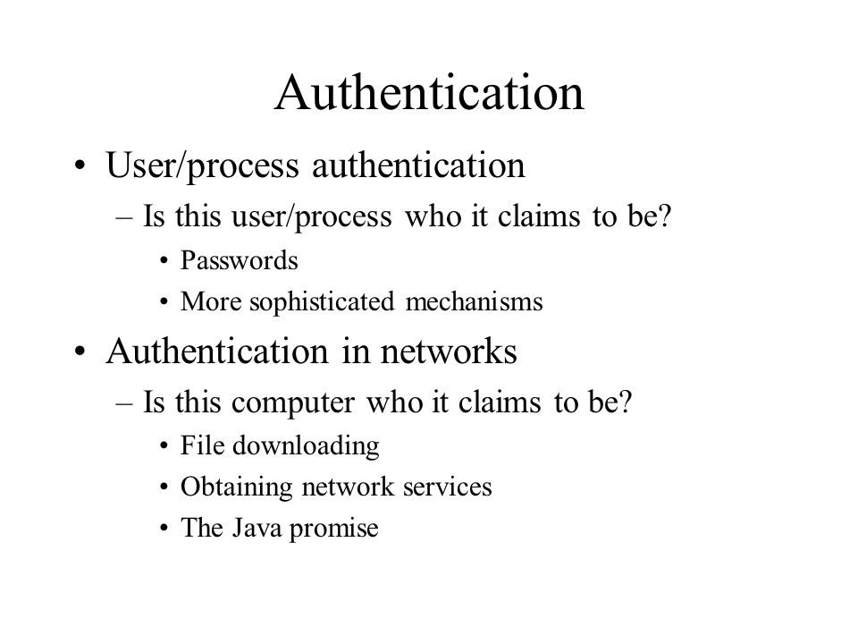 Authentication User/process authentication –Is this user/process who it claims to be.