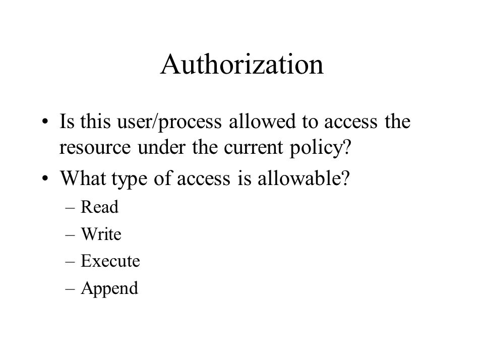 Authorization Is this user/process allowed to access the resource under the current policy.