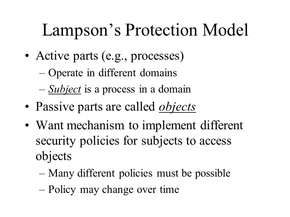 Lampson's Protection Model Active parts (e.g., processes) –Operate in different domains –Subject is a process in a domain Passive parts are called objects Want mechanism to implement different security policies for subjects to access objects –Many different policies must be possible –Policy may change over time