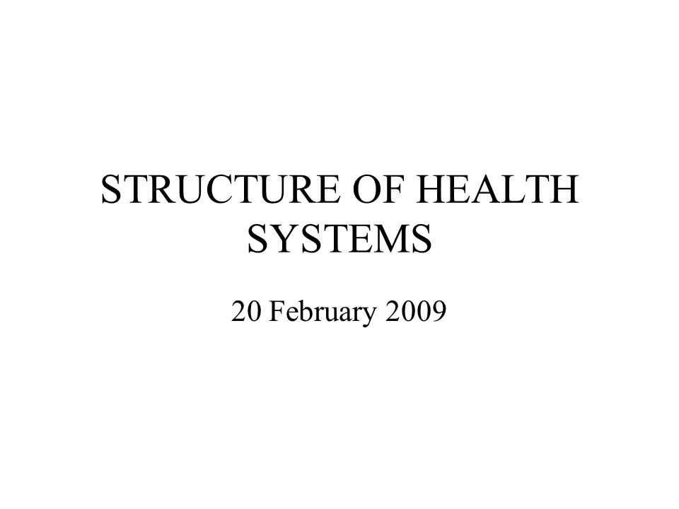 STRUCTURE OF HEALTH SYSTEMS 20 February 2009