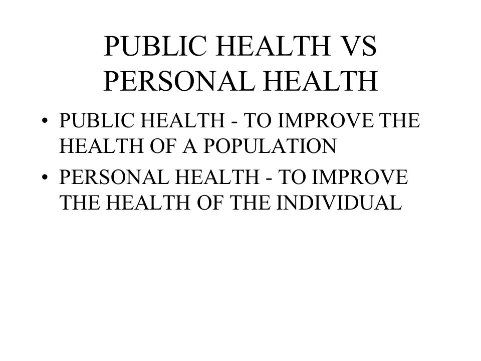 PUBLIC HEALTH VS PERSONAL HEALTH PUBLIC HEALTH - TO IMPROVE THE HEALTH OF A POPULATION PERSONAL HEALTH - TO IMPROVE THE HEALTH OF THE INDIVIDUAL