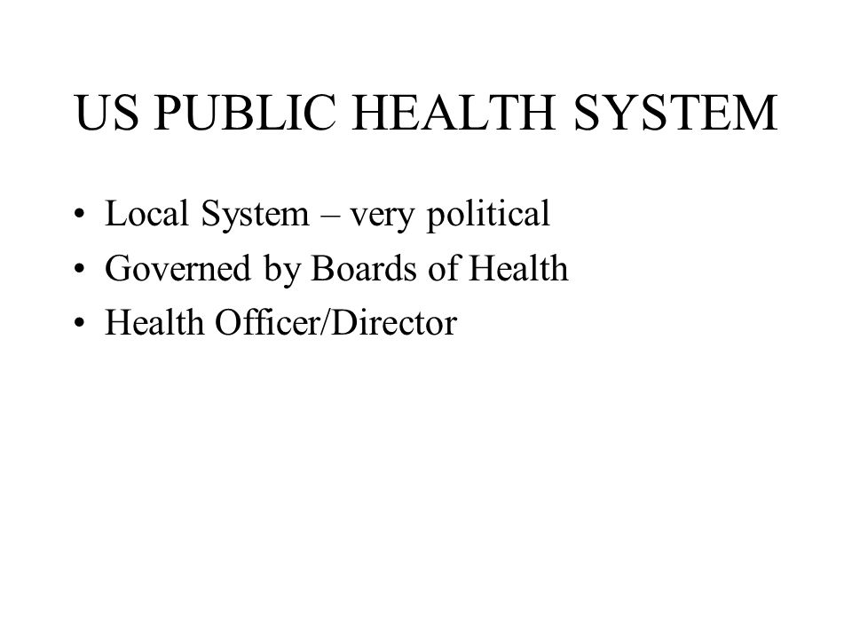 US PUBLIC HEALTH SYSTEM Local System – very political Governed by Boards of Health Health Officer/Director