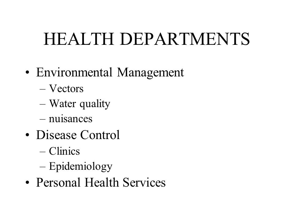 HEALTH DEPARTMENTS Environmental Management –Vectors –Water quality –nuisances Disease Control –Clinics –Epidemiology Personal Health Services