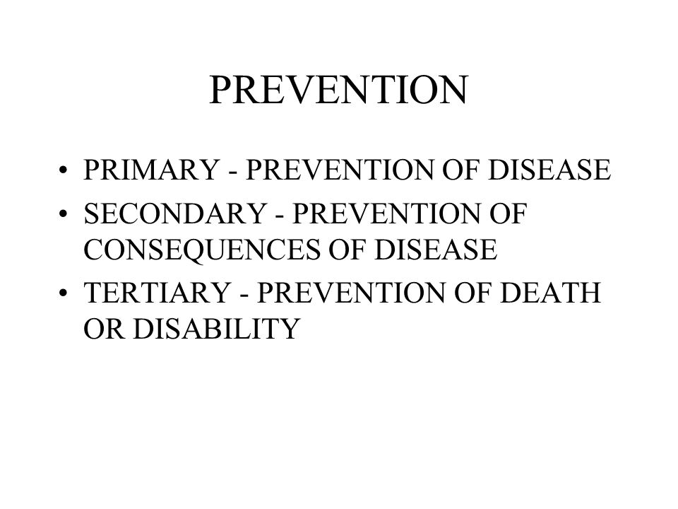 PREVENTION PRIMARY - PREVENTION OF DISEASE SECONDARY - PREVENTION OF CONSEQUENCES OF DISEASE TERTIARY - PREVENTION OF DEATH OR DISABILITY