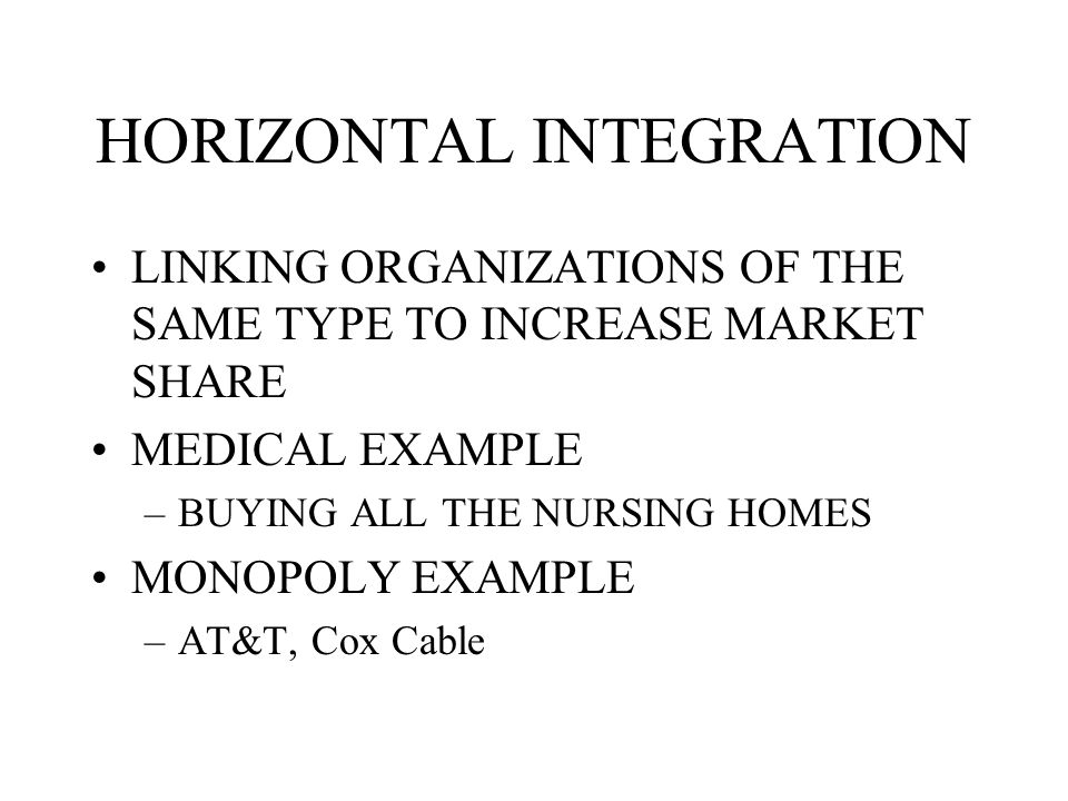 HORIZONTAL INTEGRATION LINKING ORGANIZATIONS OF THE SAME TYPE TO INCREASE MARKET SHARE MEDICAL EXAMPLE –BUYING ALL THE NURSING HOMES MONOPOLY EXAMPLE –AT&T, Cox Cable