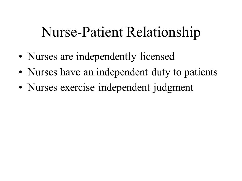 Nurse-Patient Relationship Nurses are independently licensed Nurses have an independent duty to patients Nurses exercise independent judgment