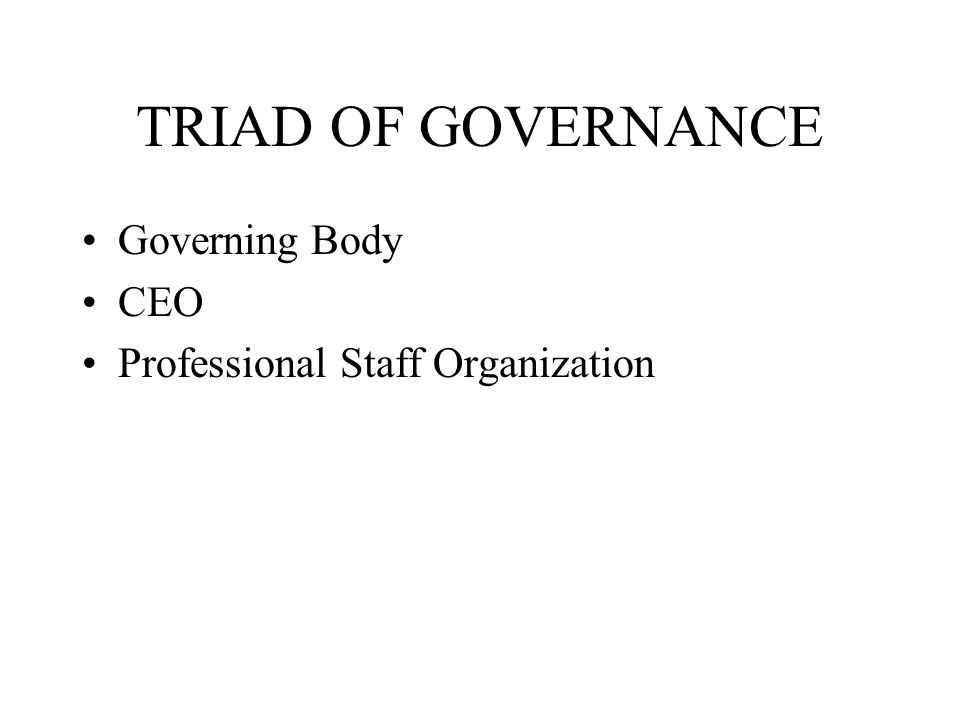 TRIAD OF GOVERNANCE Governing Body CEO Professional Staff Organization