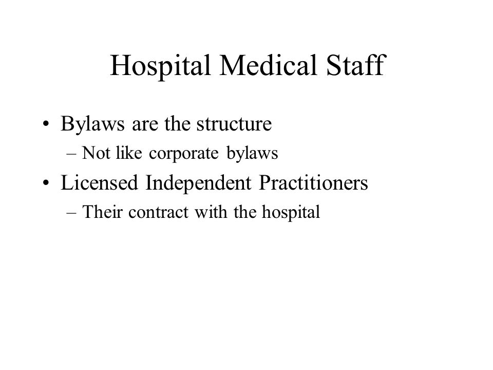 Hospital Medical Staff Bylaws are the structure –Not like corporate bylaws Licensed Independent Practitioners –Their contract with the hospital