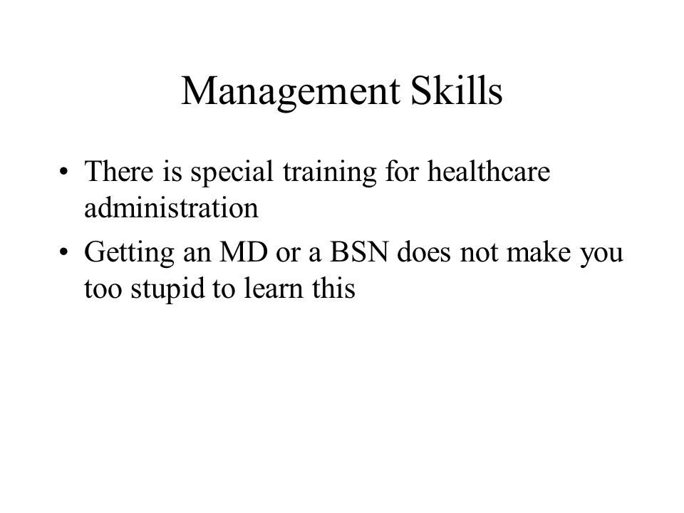 Management Skills There is special training for healthcare administration Getting an MD or a BSN does not make you too stupid to learn this