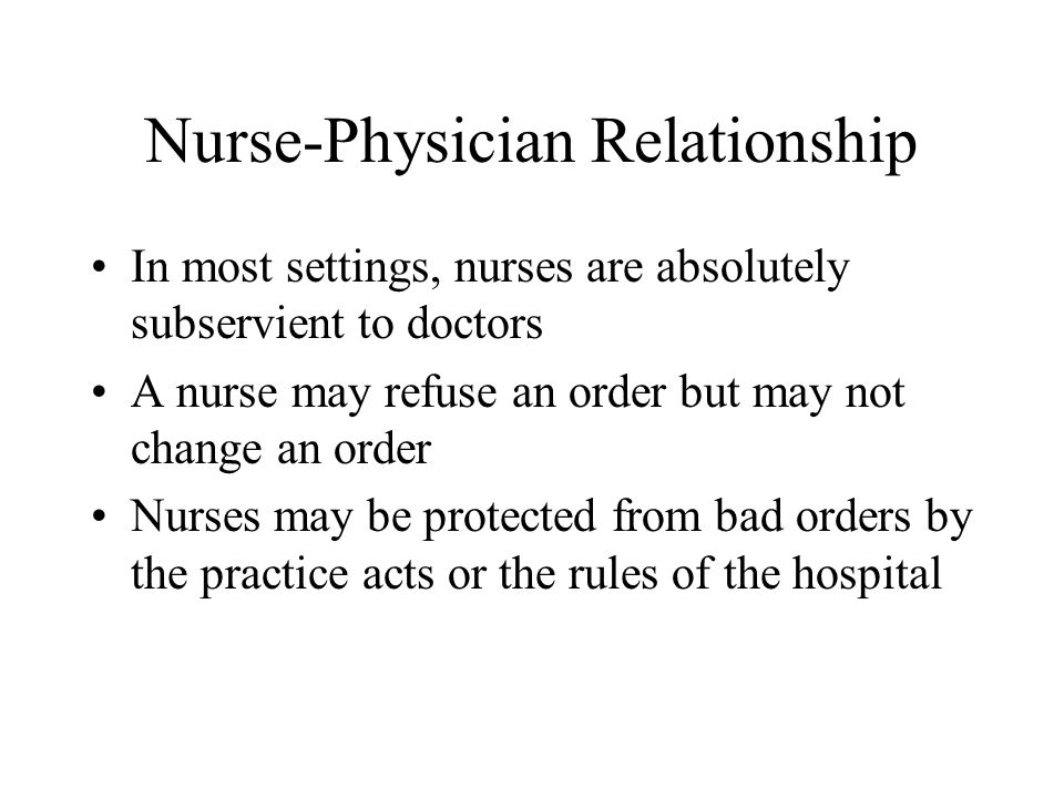 Nurse-Physician Relationship In most settings, nurses are absolutely subservient to doctors A nurse may refuse an order but may not change an order Nurses may be protected from bad orders by the practice acts or the rules of the hospital