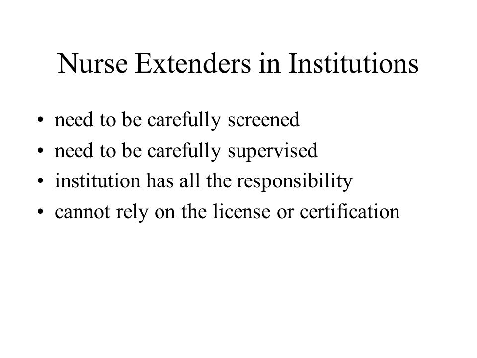 Nurse Extenders in Institutions need to be carefully screened need to be carefully supervised institution has all the responsibility cannot rely on the license or certification