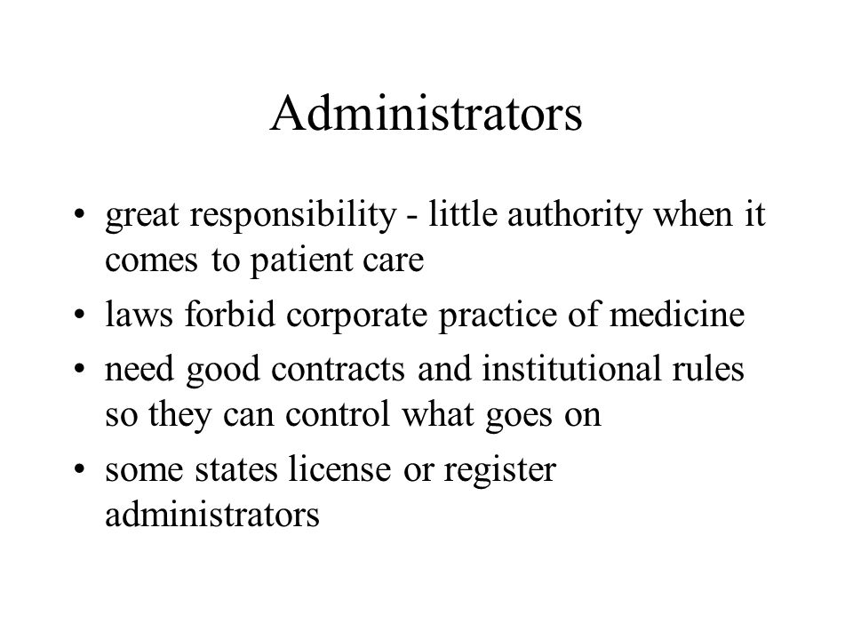 Administrators great responsibility - little authority when it comes to patient care laws forbid corporate practice of medicine need good contracts and institutional rules so they can control what goes on some states license or register administrators