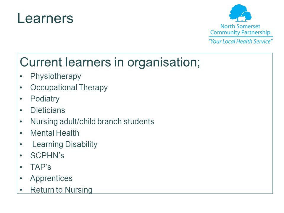 Learners Current learners in organisation; Physiotherapy Occupational Therapy Podiatry Dieticians Nursing adult/child branch students Mental Health Learning Disability SCPHN's TAP's Apprentices Return to Nursing