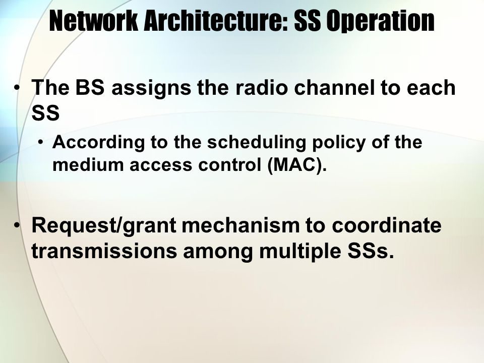 Network Architecture: SS Operation The BS assigns the radio channel to each SS According to the scheduling policy of the medium access control (MAC).
