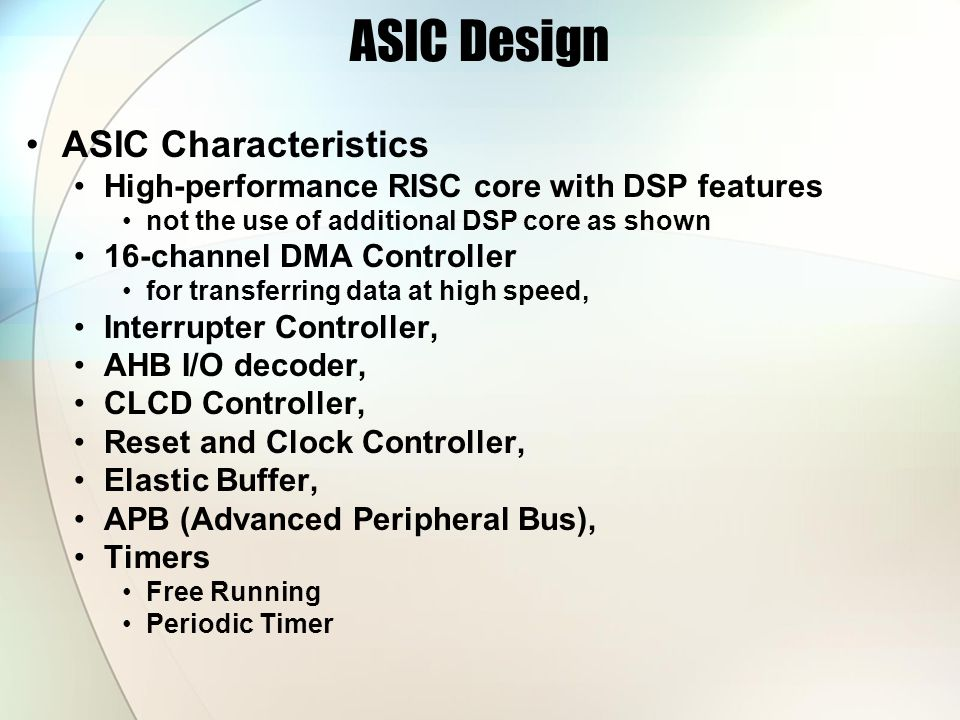 ASIC Design ASIC Characteristics High-performance RISC core with DSP features not the use of additional DSP core as shown 16-channel DMA Controller for transferring data at high speed, Interrupter Controller, AHB I/O decoder, CLCD Controller, Reset and Clock Controller, Elastic Buffer, APB (Advanced Peripheral Bus), Timers Free Running Periodic Timer