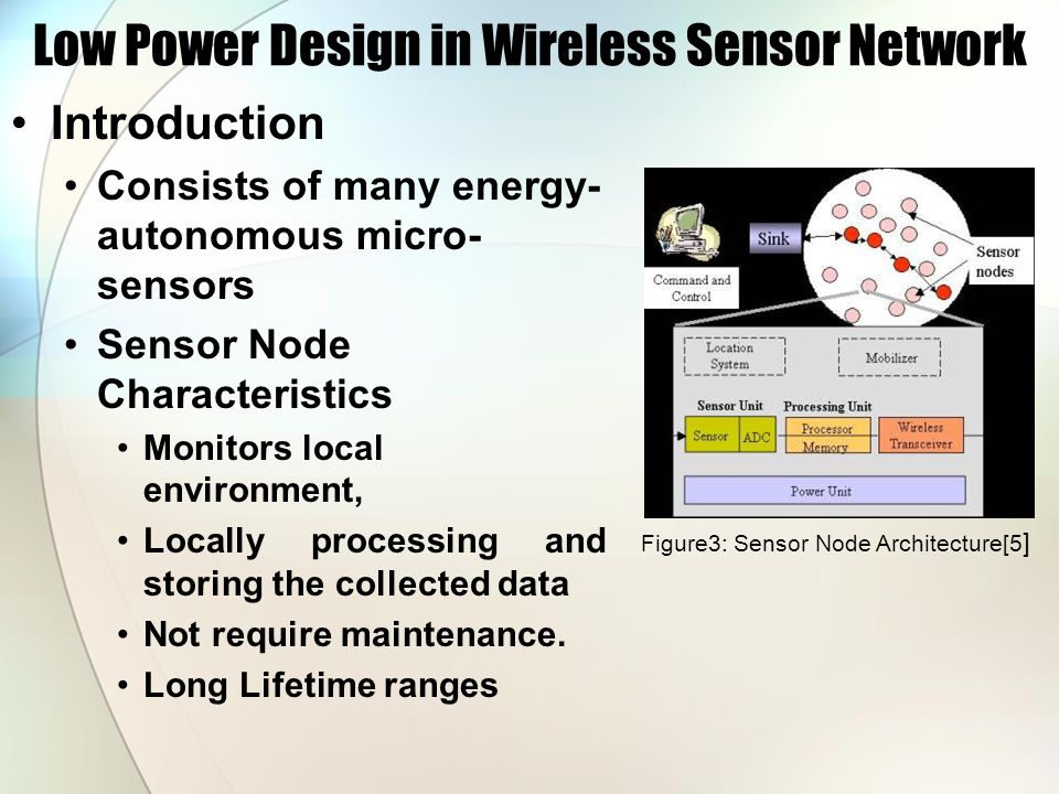 Low Power Design in Wireless Sensor Network Introduction Consists of many energy- autonomous micro- sensors Sensor Node Characteristics Monitors local environment, Locally processing and storing the collected data Not require maintenance.