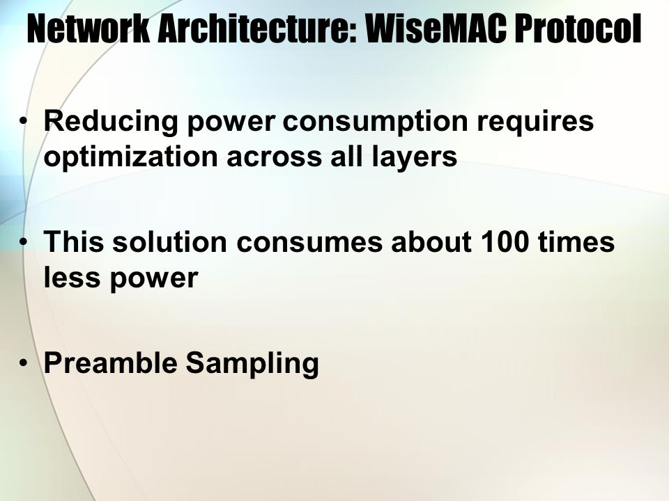 Network Architecture: WiseMAC Protocol Reducing power consumption requires optimization across all layers This solution consumes about 100 times less power Preamble Sampling