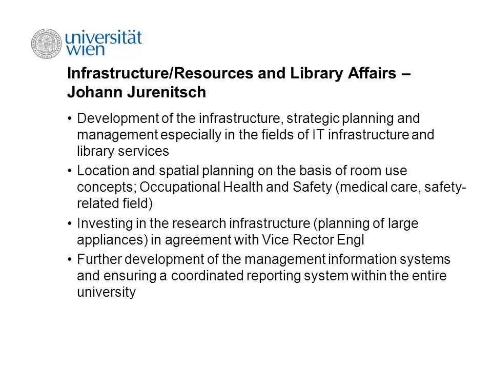 Infrastructure/Resources and Library Affairs – Johann Jurenitsch Development of the infrastructure, strategic planning and management especially in the fields of IT infrastructure and library services Location and spatial planning on the basis of room use concepts; Occupational Health and Safety (medical care, safety- related field) Investing in the research infrastructure (planning of large appliances) in agreement with Vice Rector Engl Further development of the management information systems and ensuring a coordinated reporting system within the entire university
