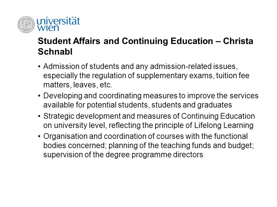Student Affairs and Continuing Education – Christa Schnabl Admission of students and any admission-related issues, especially the regulation of supplementary exams, tuition fee matters, leaves, etc.