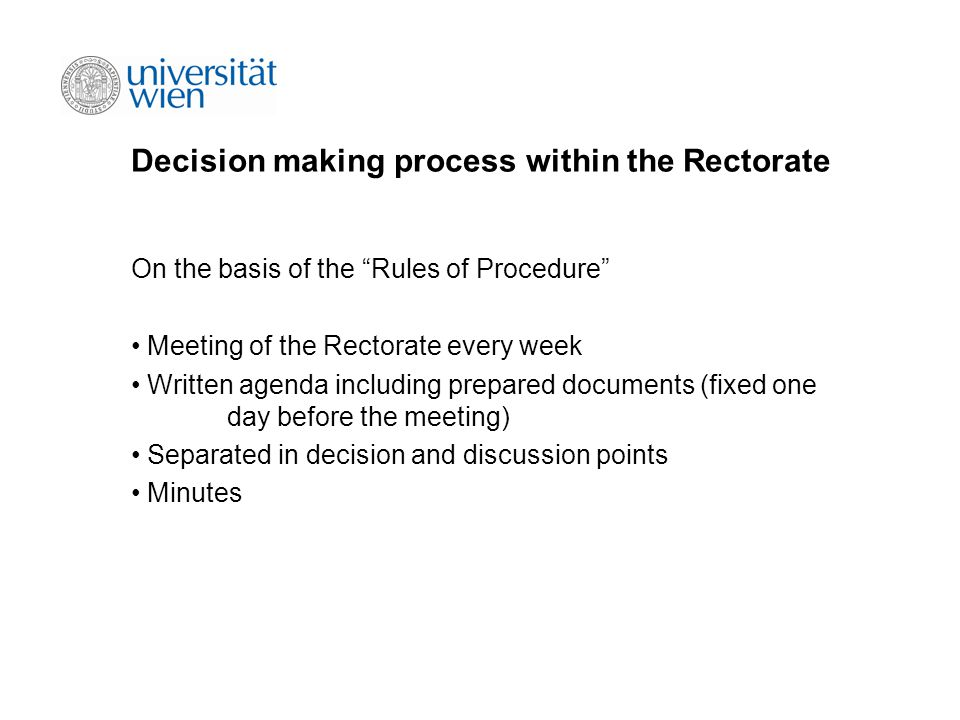 Decision making process within the Rectorate On the basis of the Rules of Procedure Meeting of the Rectorate every week Written agenda including prepared documents (fixed one day before the meeting) Separated in decision and discussion points Minutes