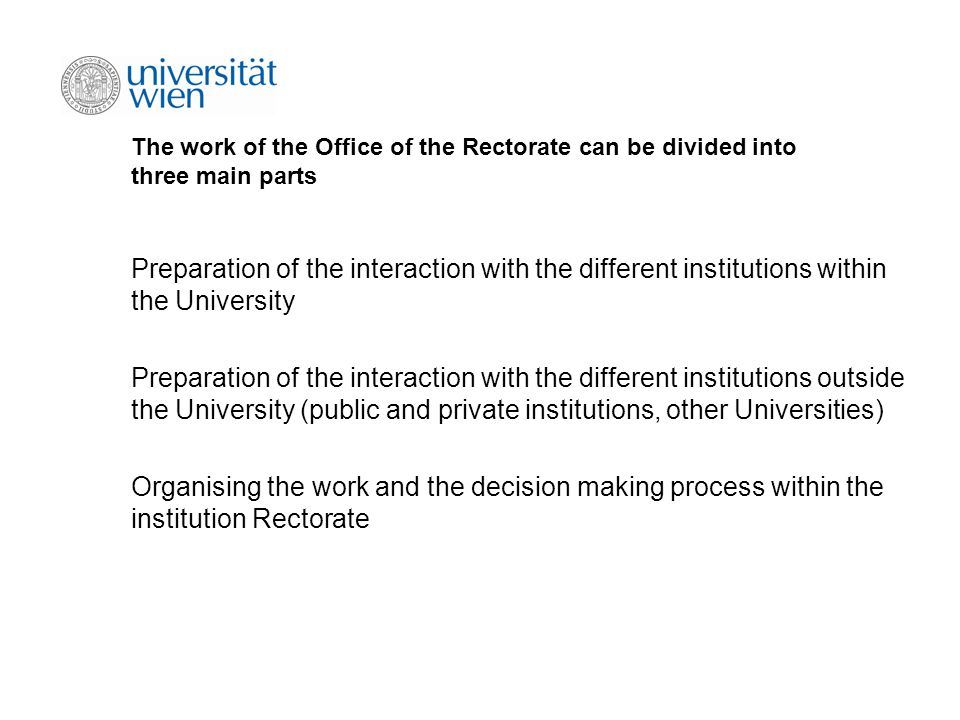 The work of the Office of the Rectorate can be divided into three main parts Preparation of the interaction with the different institutions within the University Preparation of the interaction with the different institutions outside the University (public and private institutions, other Universities) Organising the work and the decision making process within the institution Rectorate