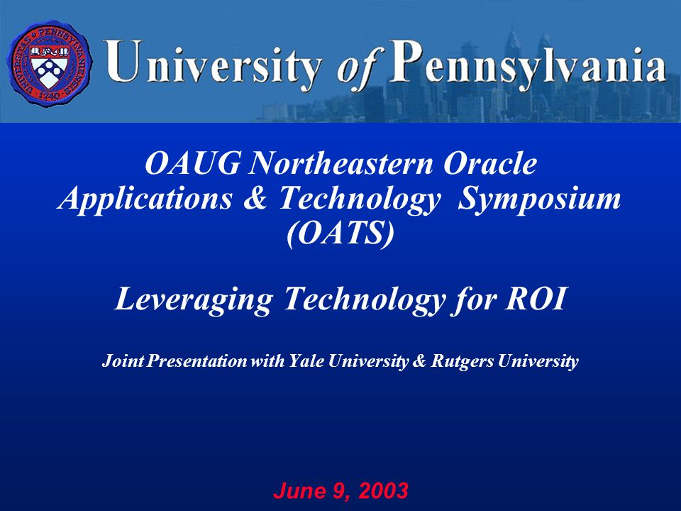 OAUG Northeastern Oracle Applications & Technology Symposium (OATS) Leveraging Technology for ROI Joint Presentation with Yale University & Rutgers University June 9, 2003