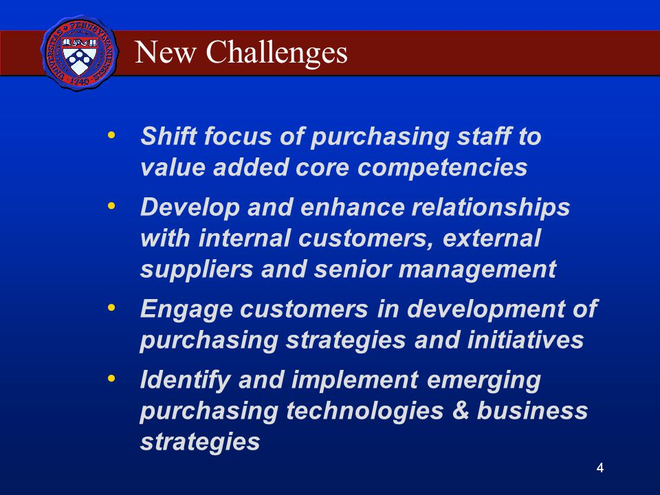 4 New Challenges Shift focus of purchasing staff to value added core competencies Develop and enhance relationships with internal customers, external suppliers and senior management Engage customers in development of purchasing strategies and initiatives Identify and implement emerging purchasing technologies & business strategies