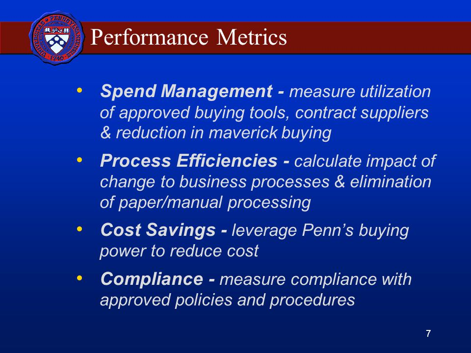 7 Performance Metrics Spend Management - measure utilization of approved buying tools, contract suppliers & reduction in maverick buying Process Efficiencies - calculate impact of change to business processes & elimination of paper/manual processing Cost Savings - leverage Penn's buying power to reduce cost Compliance - measure compliance with approved policies and procedures