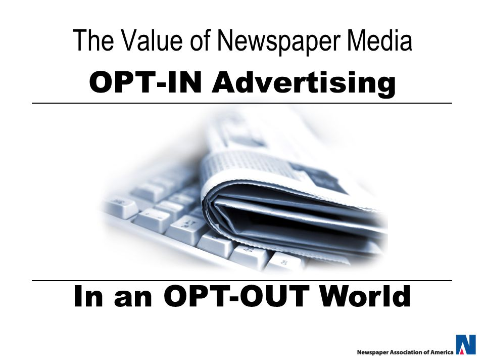 The Value of Newspaper Media OPT-IN Advertising In an OPT-OUT World