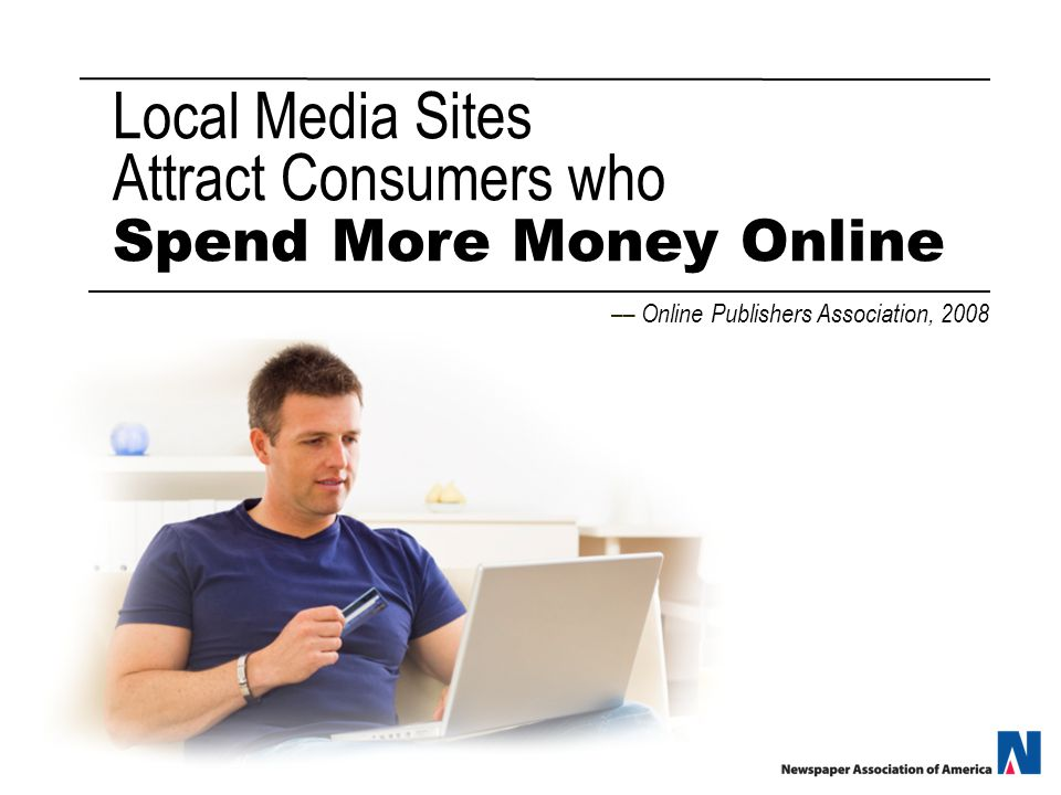 Local Media Sites Attract Consumers who Spend More Money Online –– Online Publishers Association, 2008