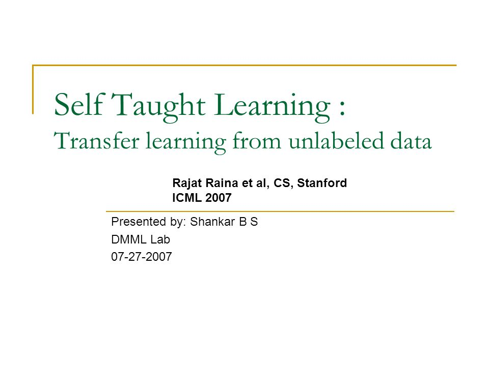 Self Taught Learning : Transfer learning from unlabeled data Presented by: Shankar B S DMML Lab Rajat Raina et al, CS, Stanford ICML 2007