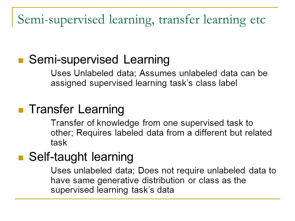 Semi-supervised learning, transfer learning etc Semi-supervised Learning Uses Unlabeled data; Assumes unlabeled data can be assigned supervised learning task's class label Transfer Learning Transfer of knowledge from one supervised task to other; Requires labeled data from a different but related task Self-taught learning Uses unlabeled data; Does not require unlabeled data to have same generative distribution or class as the supervised learning task's data