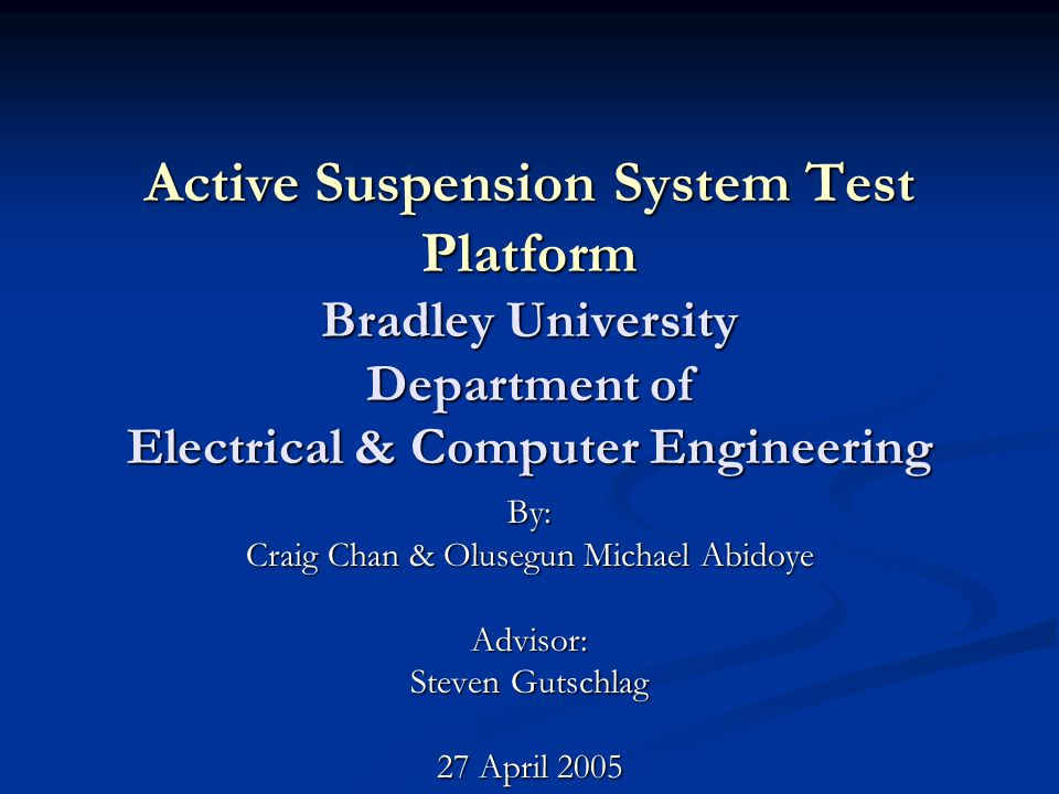 Active Suspension System Test Platform Bradley University Department of Electrical & Computer Engineering By: Craig Chan & Olusegun Michael Abidoye Advisor: Steven Gutschlag 27 April 2005